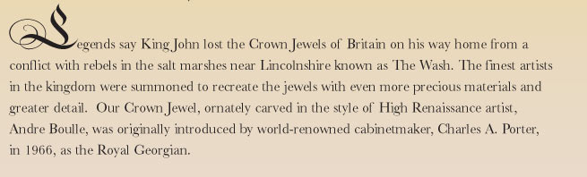 Legends say King John lost the Crown Jewels of Britain on his way home from a conflict with rebels in the salt marshes near Lincolnshire known as The Wash. The finest artists in the kingdom were summoned to recreate the jewels with even more precious materials and greater detail.  Our Crown Jewel, ornately carved in the style of High Renaissance artist, Andre Boulle, was originally introduced by world-renowned cabinetmaker, Charles A. Porter, in 1966, as the Royal Georgian.