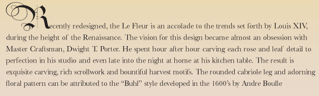 Recently redesigned the Le Fleur is an accolade to the trends set forth by Louis XIV, during the height of the Renaissance. The vision for this design became almost an obsession with Master Craftsman, Dwight T. Porter. He spent hour after hour carving each rose and leaf detail to perfection in his studio and even late into the night at home at his kitchen table. The result is exquisite carving, rich scrollwork and bountiful harvest motifs. The rounded cabriole leg and adorning floral pattern can be attributed to the